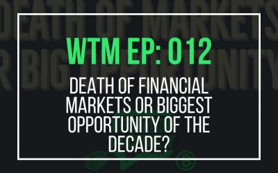 Death of Financial Markets or Biggest Opportunity of the Decade? (WTM Ep: 012)