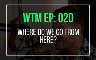 Where Do We Go From Here? (WTM Ep: 20)