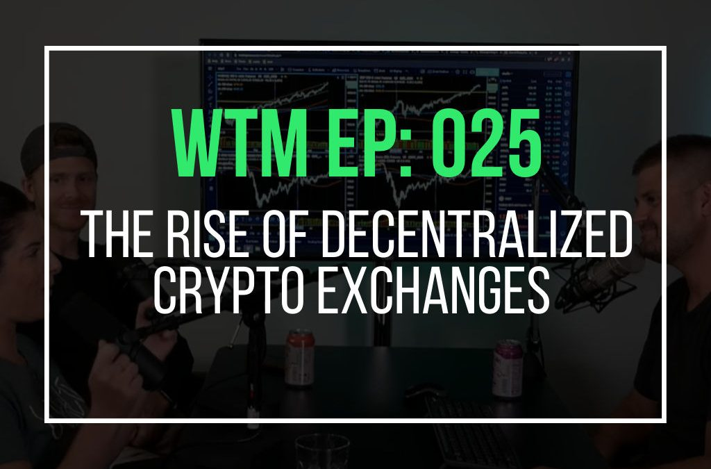 The Rise Of Decentralized Crypto Exchanges (WTM Ep: 025)
