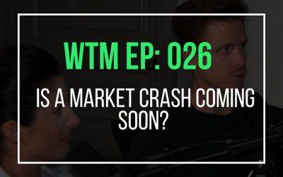 Is A Market Crash Coming Soon? (WTM Ep: 026)