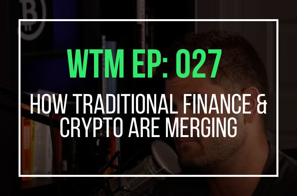 How Traditional Finance & Crypto Are Merging  (WTM EP: 027)