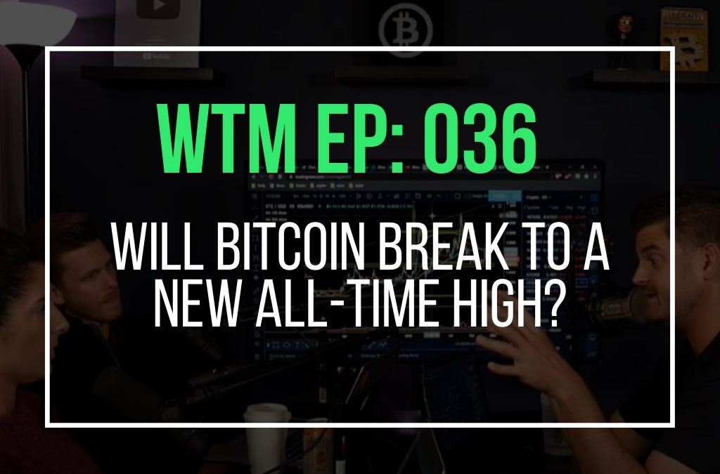 Will Bitcoin Break To a New All-Time High? (WTM Ep: 036)