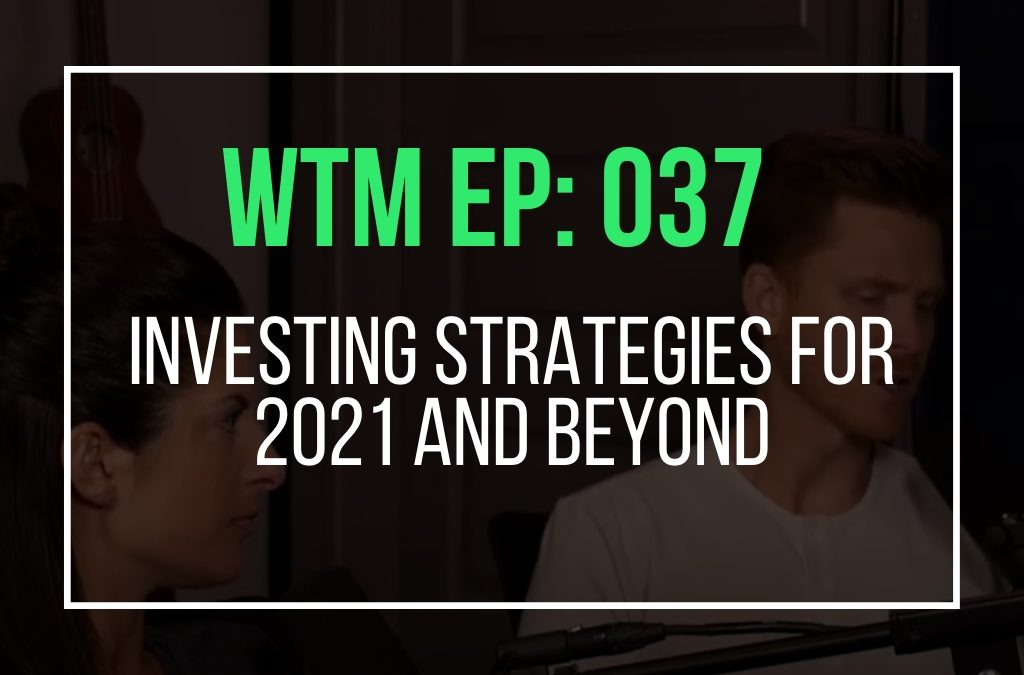 Investing Strategies For 2021 And Beyond (WTM Ep: 037)