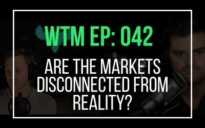 Are The Markets Disconnected From Reality? (WTM Ep: 042)