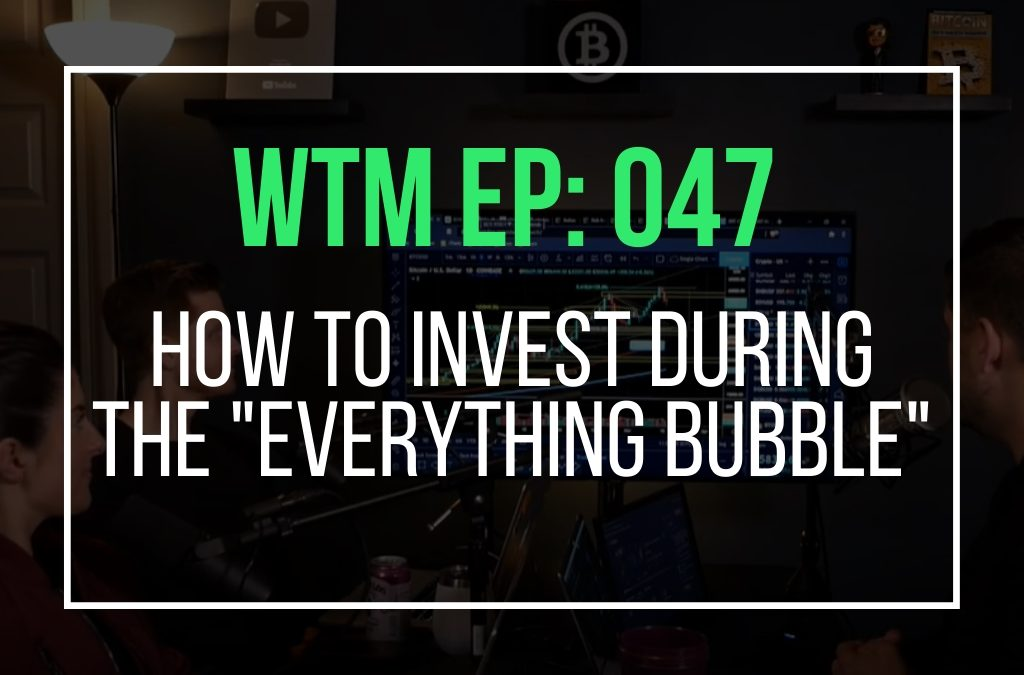 """How To Invest During The """"Everything Bubble"""" (WTM Ep: 047)"""