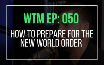 How To Prepare For The New World Order (WTM Ep: 050)