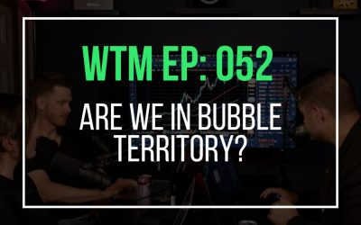 Are We In Bubble Territory? (WTM Ep: 052)