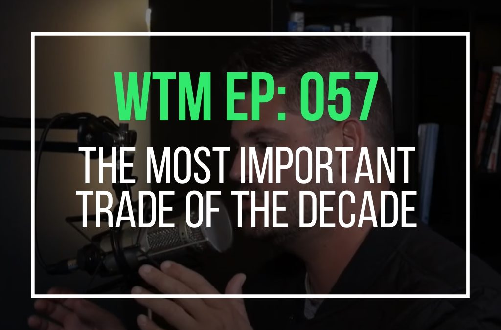 The Most Important Trade of The Decade (WTM Ep: 057)
