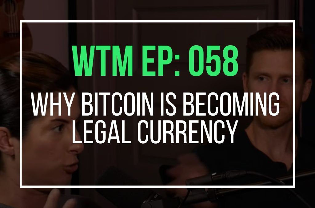 Why Bitcoin Is Becoming Legal Currency (WTM Ep: 058)