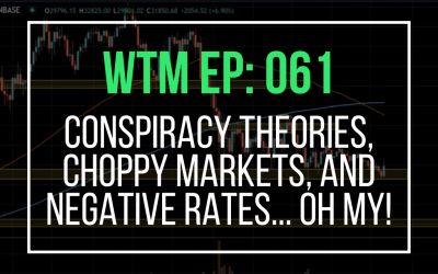 Conspiracy Theories, Choppy Markets, and Negative Rates… Oh My! (WTM Ep: 061)