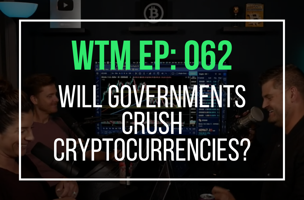 Will Governments Crush Cryptocurrencies? (WTM Ep: 062)
