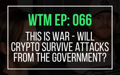This is war – Will Crypto Survive Attacks From The Government? (WTM Ep: 066)